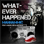 Whatever Happened (feat. IZZI, Mic Bles & J.MALIK) by Mannammic