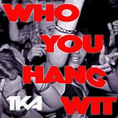 Who You Hang Wit by Tka