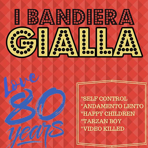 Self Control / Andamento Lento / Happy Children / Tarzan Boy / Video Killed (Love 80 Years) by I Bandiera Gialla