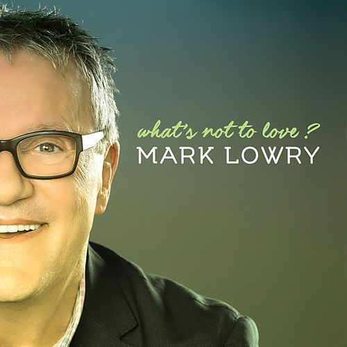 What's Not to Love? by Mark Lowry