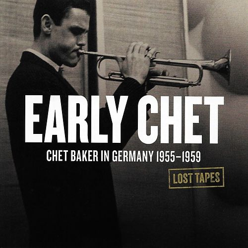 Early Chet: Chet Baker in Germany 1955-1959 (Lost Tapes) by Chet Baker