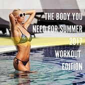 The Body You Need for Summer 2017: Workout Edition by Various Artists