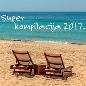 Super kompilacija 2017 - Summer Edition by Various Artists