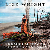 Seems I'm Never Tired Lovin' You by Lizz Wright
