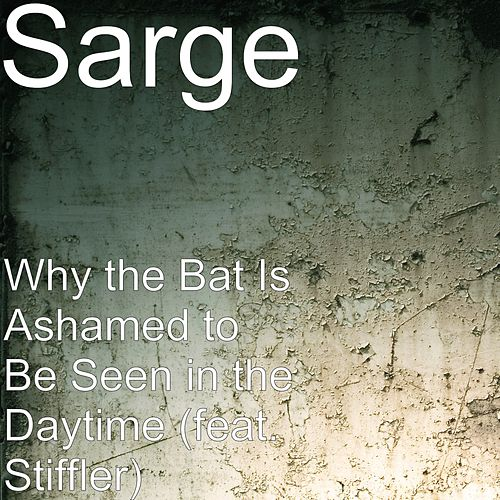 Why the Bat Is Ashamed to Be Seen in the Daytime (feat. Stiffler) by Sarge