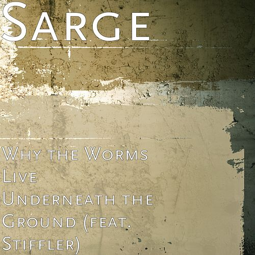 Why the Worms Live Underneath the Ground (feat. Stiffler) by Sarge