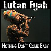 Nothing Don't Come Easy by Lutan Fyah