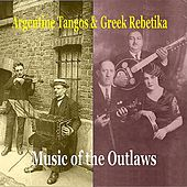 Play & Download Argentine tangos & Greek Rebetika / Music of Outlaws / Recordings 1924 -1944 by Various Artists | Napster