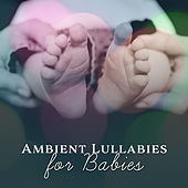 Ambient Lullabies for Babies – Classical Relaxation, Lullabies for Babies to Sleep, Mozart, Beethoven by Baby Sleep Sleep