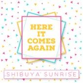 Here It Comes Again by Shibuya Sunrise
