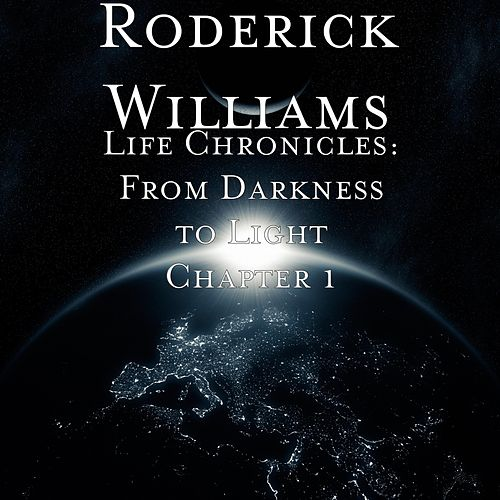 Life Chronicles: From Darkness to Light, Chapter 1 by Roderick Williams