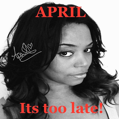 Its too late by April