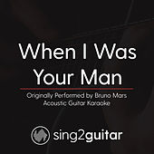 When I Was Your Man (Originally Performed By Bruno Mars) [Acoustic Karaoke Version] by Sing2Guitar
