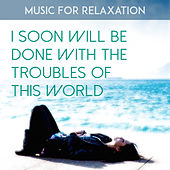 I Soon Will Be Done with the Troubles of This World by Music For Relaxation