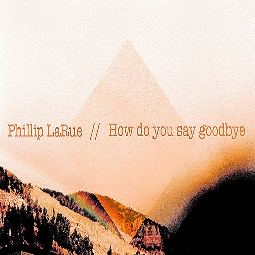 How Do You Say Goodbye by Phillip LaRue