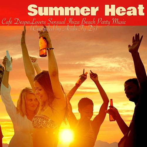 Summer Heat – Café DespaLovers Sensual Ibiza Beach Party Music (Compiled by Acido Ty Dj) by Ibiza Del Mar