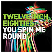Twelve Inch Eighties: You Spin Me Round by Various Artists