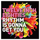 Twelve Inch Eighties: Rhythm Is Gonna Get You by Various Artists