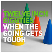 Twelve Inch Eighties: When the Going Gets Tough by Various Artists