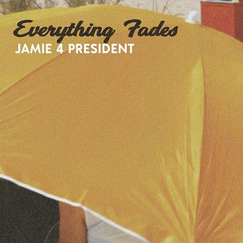 Everything Fades by Jamie 4 President