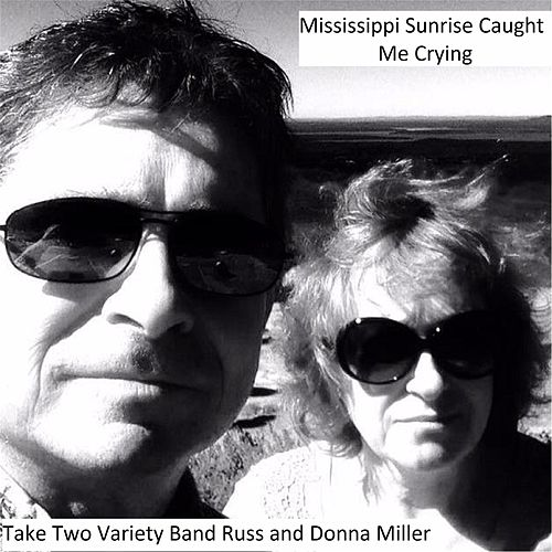 Mississippi Sunrise Caught Me Crying by Take Two Variety Band (Russ and Donna Miller)