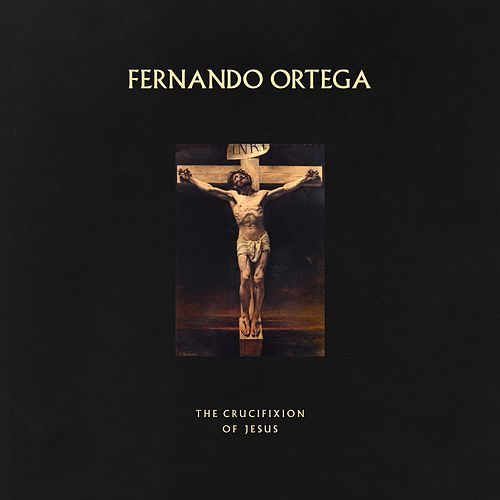 The Crucifixion of Jesus by Fernando Ortega