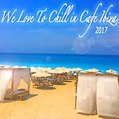We Love to Chill in Cafe Ibiza 2017 Beach Lounge by Various Artists