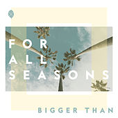 Bigger Than by For All Seasons