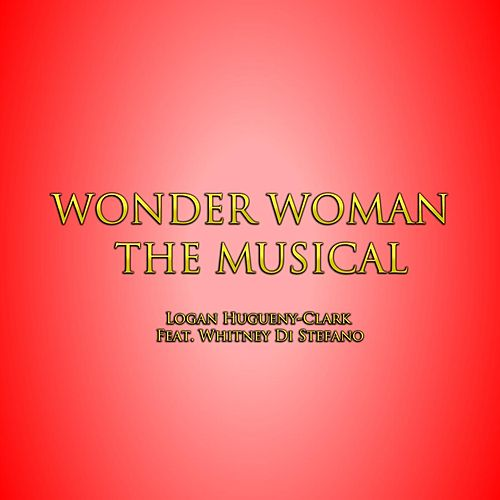 Wonder Woman the Musical (feat. Whitney Di Stefano) by Logan Hugueny-Clark