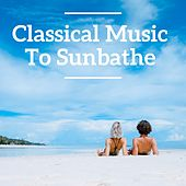 Classical Music To Sunbathe by Various Artists