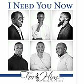 I Need You Now by For Him Ministries