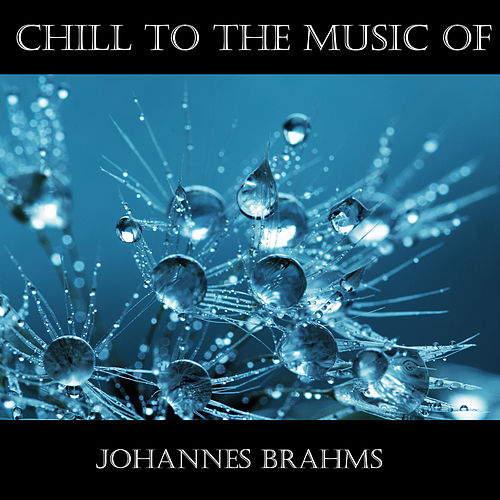 Chill To The Music Of Johannes Brahms by Johannes Brahms