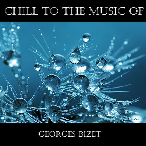 Chill To The Music Of Georges Bizet by Georges Bizet