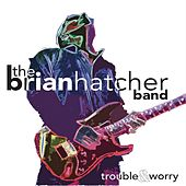 Trouble & Worry by Brian Hatcher Band