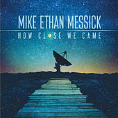 How Close We Came by Mike Ethan Messick