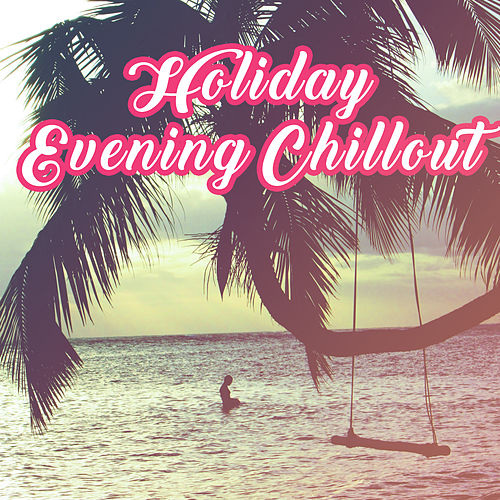 Holiday Evening Chillout – Summer Relaxation, Peaceful Sounds, Easy Listening, Stress Relief de Chill Out