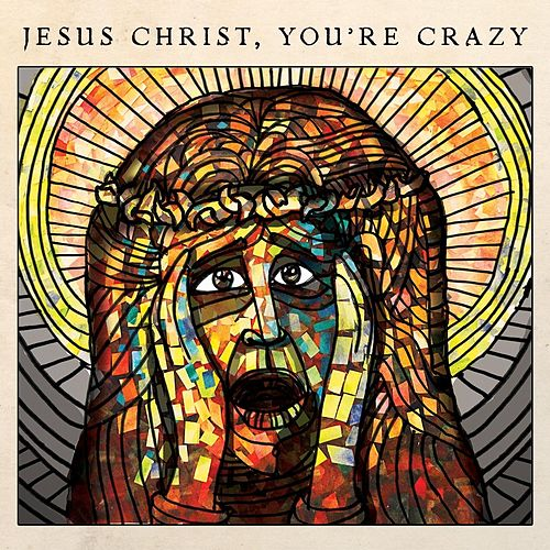 Jesus Christ, You're Crazy by The Cubby Creatures
