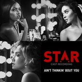 "Ain't Thinkin' Bout You ((From ""Star"" Season 2)) by Star Cast"
