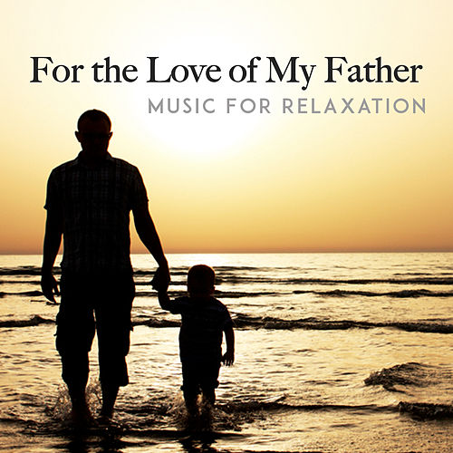 For the Love of My Father by Music For Relaxation