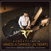 Vamos A Darnos Un Tiempo (Versión Norteña) by Roberto Tapia