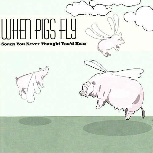 When Pigs Fly: Songs You Never Thought You'd Hear by Various Artists