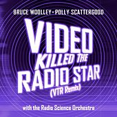 Video Killed The Radio Star (VTR Remix) by Bruce Woolley and Polly Scattergood