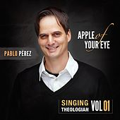 Apple of Your Eye (Singing Theologian Vol. 1) by Pablo Perez