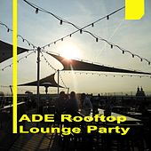 Amsterdam Dance Event 2017 Ade Rooftop Lounge Party & DJ Mix by Various Artists