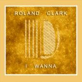 I Wanna` - Single by Roland Clark