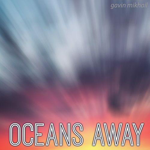 Oceans Away by Gavin Mikhail