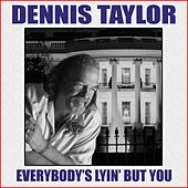 Everybody's Lyin' but You by Dennis Taylor