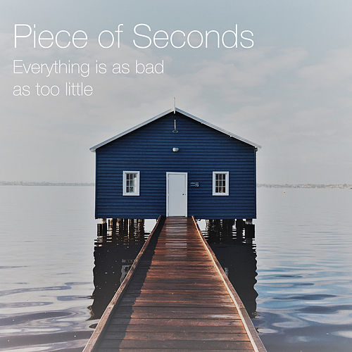 Everything Is as Bad as Too Little by Piece of Seconds