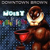 Moist & Ridiculous by Downtown Brown