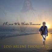 I Know Who Holds Tomorrow by Lois Arlene Thompson